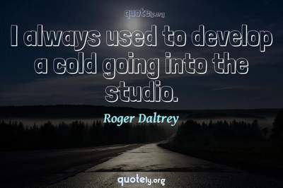 Photo Quote of I always used to develop a cold going into the studio.