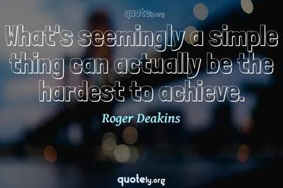 Photo Quote of What's seemingly a simple thing can actually be the hardest to achieve.