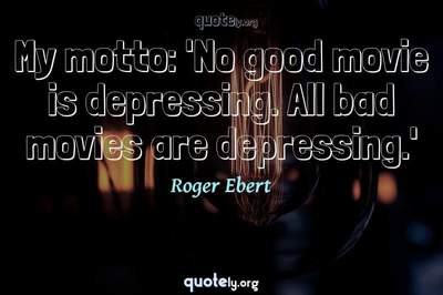 Photo Quote of My motto: 'No good movie is depressing. All bad movies are depressing.'
