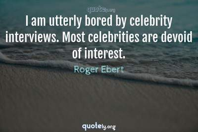 Photo Quote of I am utterly bored by celebrity interviews. Most celebrities are devoid of interest.