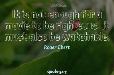 Photo Quote of It is not enough for a movie to be righteous. It must also be watchable.