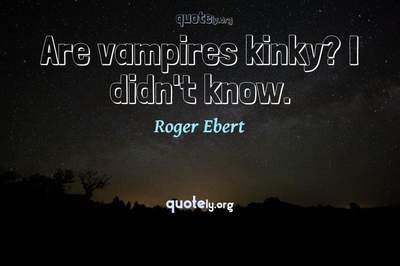 Photo Quote of Are vampires kinky? I didn't know.