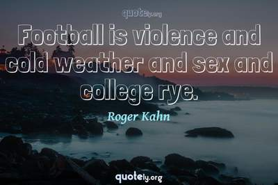 Photo Quote of Football is violence and cold weather and sex and college rye.