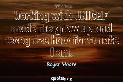 Photo Quote of Working with UNICEF made me grow up and recognize how fortunate I am.