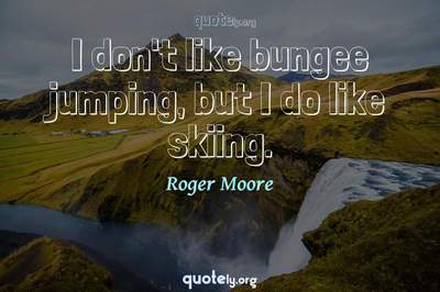 Photo Quote of I don't like bungee jumping, but I do like skiing.