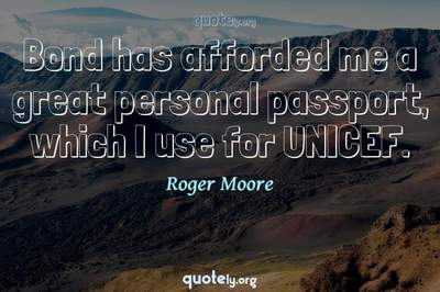 Photo Quote of Bond has afforded me a great personal passport, which I use for UNICEF.