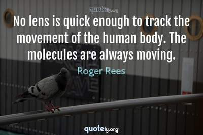 Photo Quote of No lens is quick enough to track the movement of the human body. The molecules are always moving.