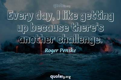 Photo Quote of Every day, I like getting up because there's another challenge.