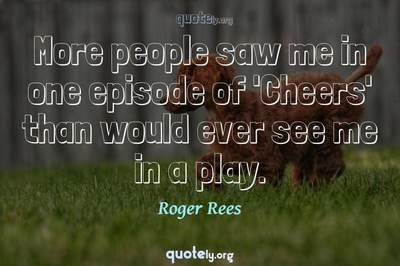 Photo Quote of More people saw me in one episode of 'Cheers' than would ever see me in a play.