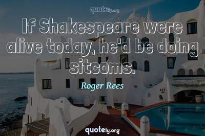 Photo Quote of If Shakespeare were alive today, he'd be doing sitcoms.