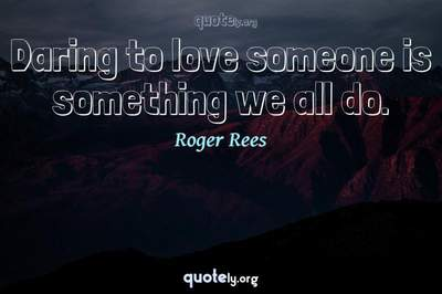 Photo Quote of Daring to love someone is something we all do.