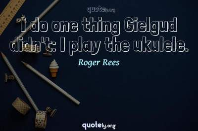 Photo Quote of I do one thing Gielgud didn't: I play the ukulele.