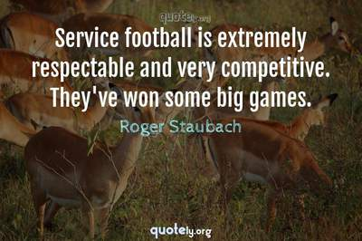 Photo Quote of Service football is extremely respectable and very competitive. They've won some big games.