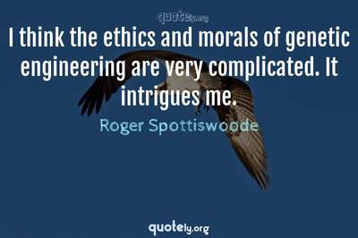 Photo Quote of I think the ethics and morals of genetic engineering are very complicated. It intrigues me.