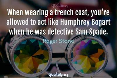 Photo Quote of When wearing a trench coat, you're allowed to act like Humphrey Bogart when he was detective Sam Spade.