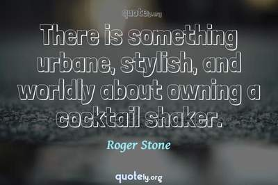 Photo Quote of There is something urbane, stylish, and worldly about owning a cocktail shaker.