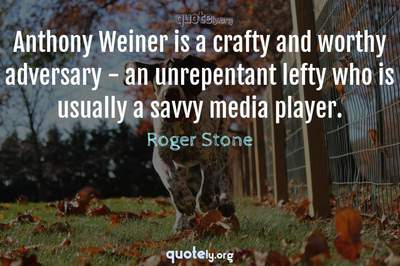 Photo Quote of Anthony Weiner is a crafty and worthy adversary - an unrepentant lefty who is usually a savvy media player.
