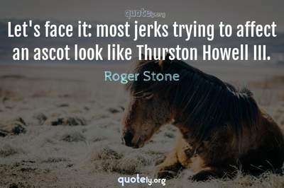 Photo Quote of Let's face it: most jerks trying to affect an ascot look like Thurston Howell III.