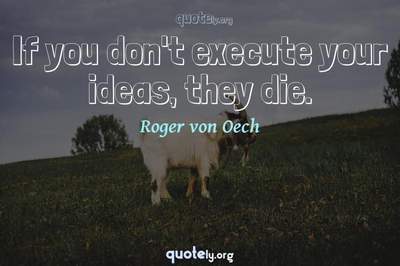 Photo Quote of If you don't execute your ideas, they die.