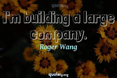 Photo Quote of I'm building a large company.