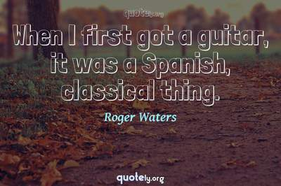 Photo Quote of When I first got a guitar, it was a Spanish, classical thing.