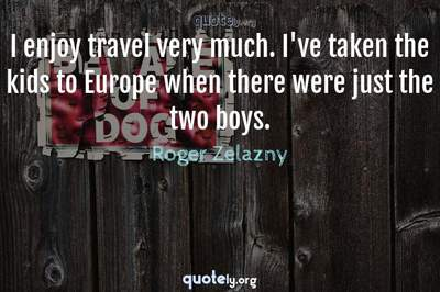 Photo Quote of I enjoy travel very much. I've taken the kids to Europe when there were just the two boys.