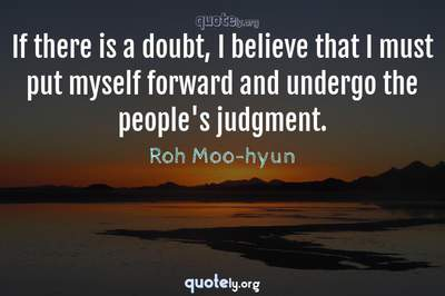 Photo Quote of If there is a doubt, I believe that I must put myself forward and undergo the people's judgment.