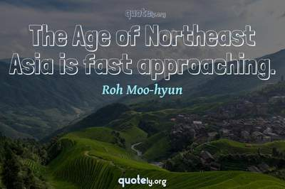 Photo Quote of The Age of Northeast Asia is fast approaching.