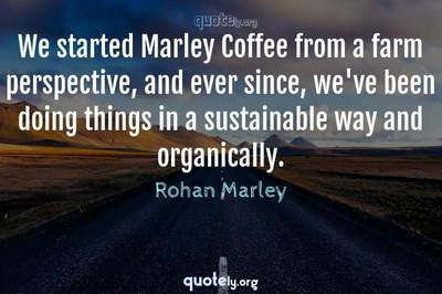 Photo Quote of We started Marley Coffee from a farm perspective, and ever since, we've been doing things in a sustainable way and organically.