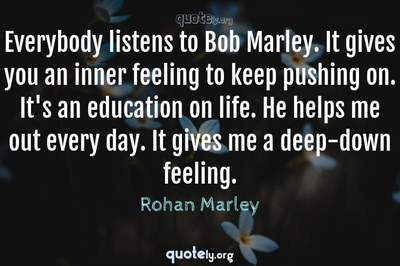 Photo Quote of Everybody listens to Bob Marley. It gives you an inner feeling to keep pushing on. It's an education on life. He helps me out every day. It gives me a deep-down feeling.