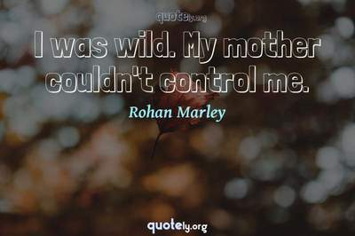 Photo Quote of I was wild. My mother couldn't control me.