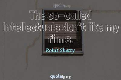 Photo Quote of The so-called intellectuals don't like my films.