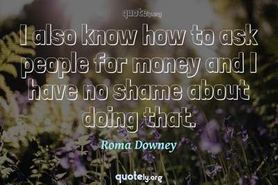 Photo Quote of I also know how to ask people for money and I have no shame about doing that.
