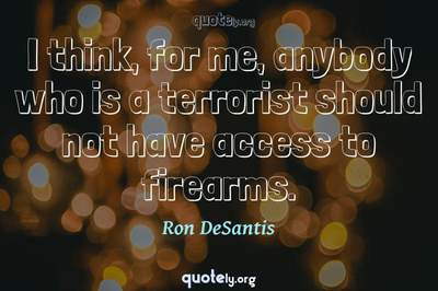 Photo Quote of I think, for me, anybody who is a terrorist should not have access to firearms.