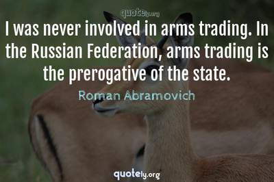 Photo Quote of I was never involved in arms trading. In the Russian Federation, arms trading is the prerogative of the state.