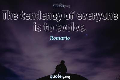 Photo Quote of The tendency of everyone is to evolve.