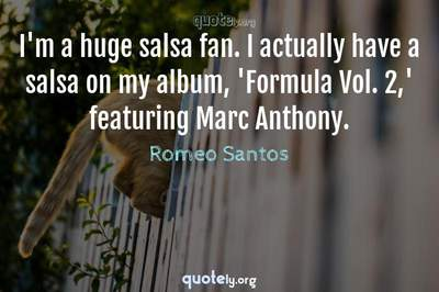 Photo Quote of I'm a huge salsa fan. I actually have a salsa on my album, 'Formula Vol. 2,' featuring Marc Anthony.