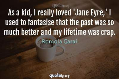 Photo Quote of As a kid, I really loved 'Jane Eyre,' I used to fantasise that the past was so much better and my lifetime was crap.