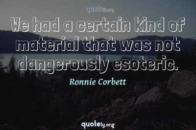 Photo Quote of We had a certain kind of material that was not dangerously esoteric.