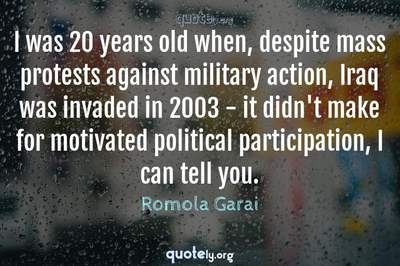 Photo Quote of I was 20 years old when, despite mass protests against military action, Iraq was invaded in 2003 - it didn't make for motivated political participation, I can tell you.