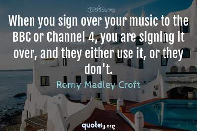 Photo Quote of When you sign over your music to the BBC or Channel 4, you are signing it over, and they either use it, or they don't.