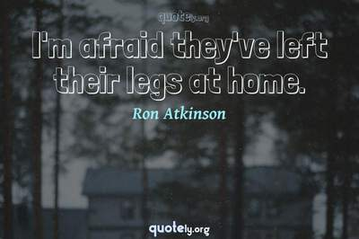 Photo Quote of I'm afraid they've left their legs at home.