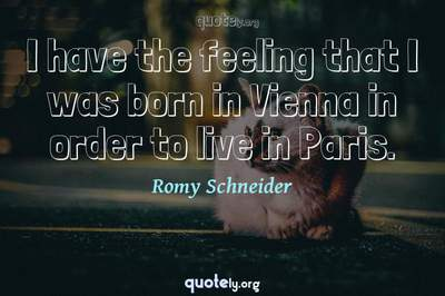 Photo Quote of I have the feeling that I was born in Vienna in order to live in Paris.