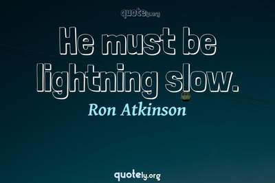 Photo Quote of He must be lightning slow.