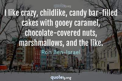 Photo Quote of I like crazy, childlike, candy bar-filled cakes with gooey caramel, chocolate-covered nuts, marshmallows, and the like.