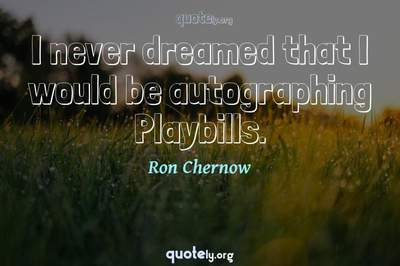 Photo Quote of I never dreamed that I would be autographing Playbills.