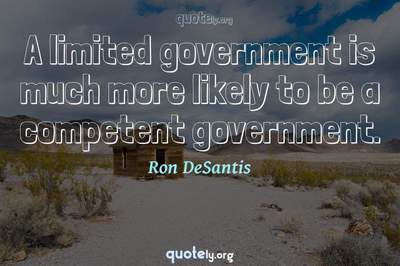 Photo Quote of A limited government is much more likely to be a competent government.