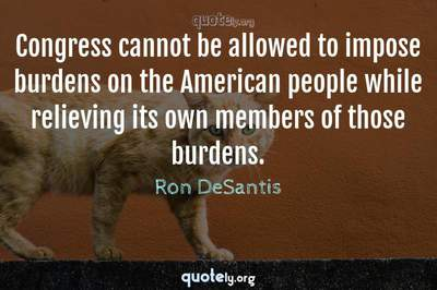 Photo Quote of Congress cannot be allowed to impose burdens on the American people while relieving its own members of those burdens.