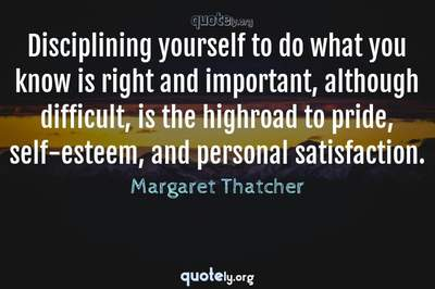 Photo Quote of Disciplining yourself to do what you know is right and important, although difficult, is the highroad to pride, self-esteem, and personal satisfaction.
