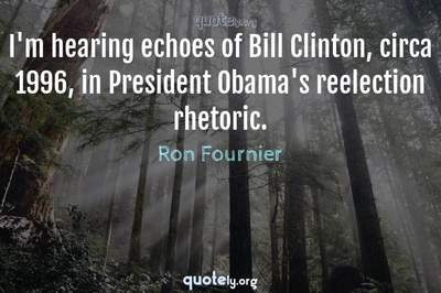 Photo Quote of I'm hearing echoes of Bill Clinton, circa 1996, in President Obama's reelection rhetoric.